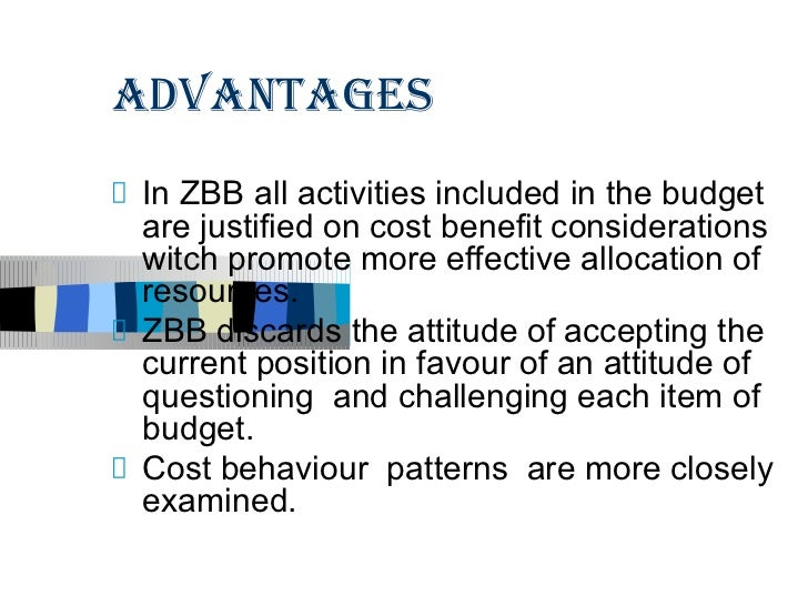 ADVANTAGESIn ZBB all activities included in the budgetare justified on cost benefit considerationswitch promote more effec...