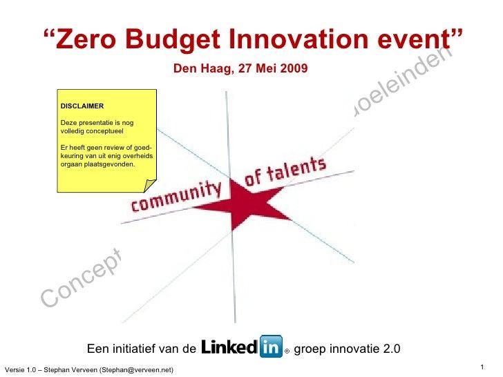 """"""" Zero Budget Innovation event"""" Den Haag, 27 Mei 2009 DISCLAIMER Deze presentatie is nog  volledig conceptueel Er heeft ge..."""