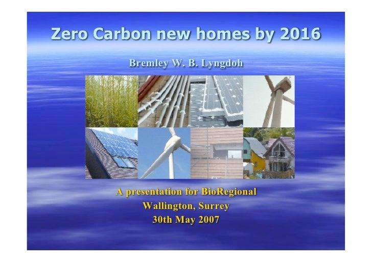 Zero Carbon new homes by 2016         Bremley W. B. Lyngdoh           A presentation for BioRegional            Wallington...