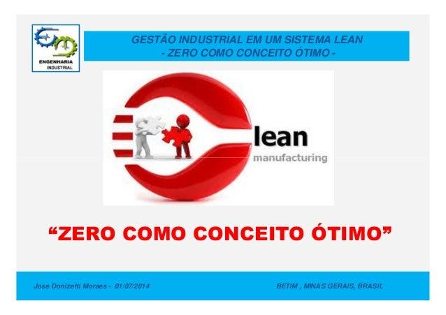 GESTÃO INDUSTRIAL EM UM SISTEMA LEAN - ZERO COMO CONCEITO ÓTIMO - Jose Donizetti Moraes - 01/07/2014 BETIM , MINAS GERAIS,...