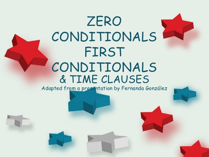 ZERO   CONDITIONALS      FIRST   CONDITIONALS      & TIME CLAUSESAdapted from a presentation by Fernanda González