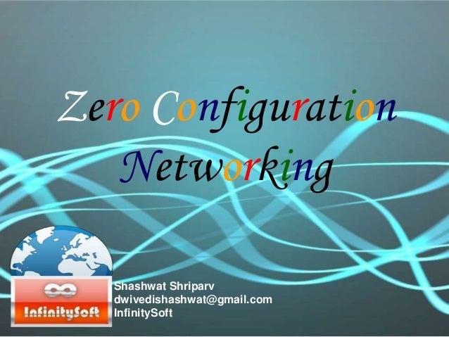 Zero Configuration Networking Shashwat Shriparv dwivedishashwat@gmail.com InfinitySoft