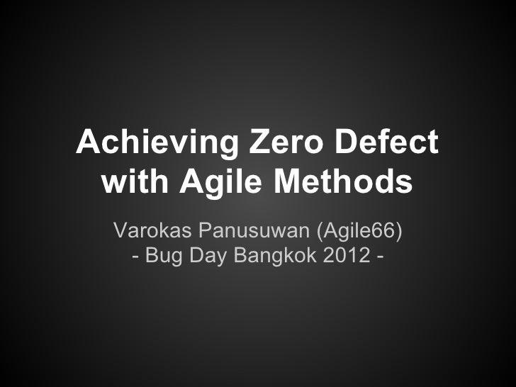 Achieving Zero Defect with Agile Methods  Varokas Panusuwan (Agile66)   - Bug Day Bangkok 2012 -