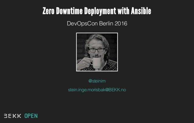 Zero Downtime Deployment with Ansible DevOpsCon Berlin 2016 @steinim stein.inge.morisbak@BEKK.no OPEN