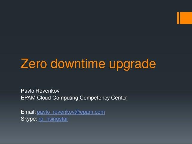 Zero downtime upgrade Pavlo Revenkov EPAM Cloud Computing Competency Center Email: pavlo_revenkov@epam.com Skype: rp_risin...
