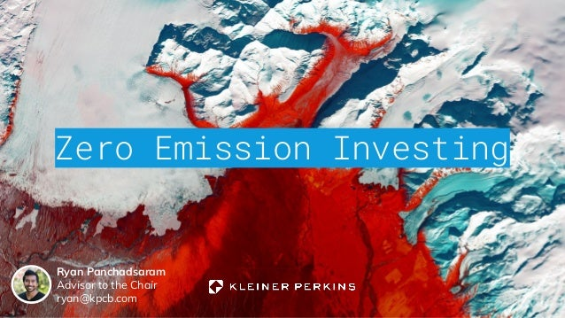 Zero Emission Investing Ryan Panchadsaram Advisor to the Chair ryan@kpcb.com