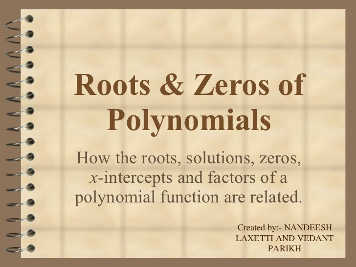 Roots & Zeros of Polynomials How the roots, solutions, zeros,  x -intercepts and factors of a polynomial function are rela...