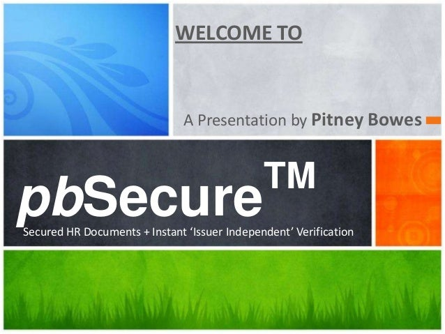WELCOME TOA Presentation by Pitney BowespbSecureTMSecured HR Documents + Instant 'Issuer Independent' Verification