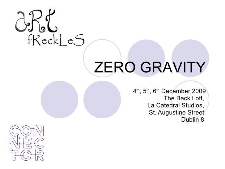 ZERO GRAVITY 4 th , 5 th , 6 th  December 2009 The Back Loft,  La Catedral Studios,  St. Augustine Street  Dublin 8