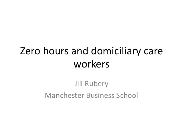 Zero hours and domiciliary careworkersJill RuberyManchester Business School