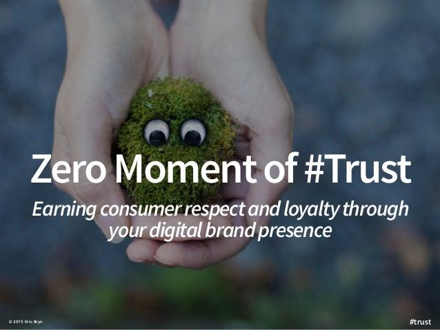 ZeroMomentof#Trust Earningconsumerrespectandloyaltythrough yourdigitalbrandpresence © 2015 Eric Bryn #trust