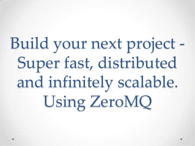 Build your next project - Super fast, distributed and infinitely scalable. Using ZeroMQ