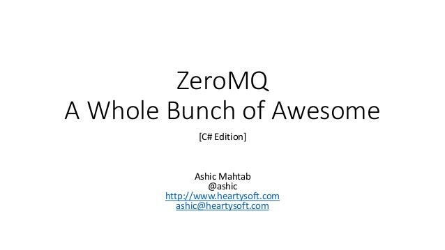 ZeroMQ A Whole Bunch of Awesome [C# Edition]  Ashic Mahtab @ashic http://www.heartysoft.com ashic@heartysoft.com