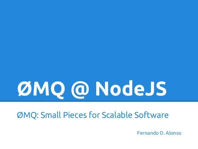 ØMQ @ NodeJSØMQ: Small Pieces for Scalable SoftwareFernando D. Alonso