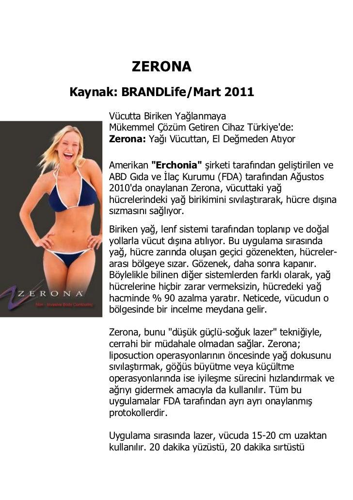 ZERONAKaynak: BRANDLife/Mart 2011Vücutta Biriken YağlanmayaMükemmel Çözüm Getiren Cihaz Türkiye'de:Zerona:Yağı Vücuttan, ...