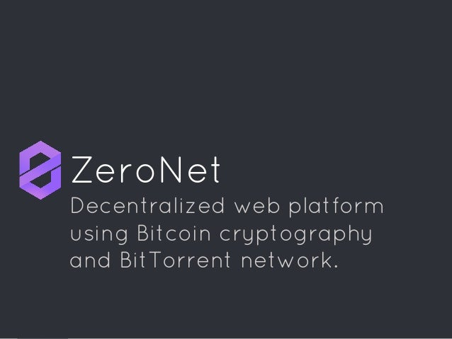 ZeroNet Decentralized web platform using Bitcoin cryptography and BitTorrent network.