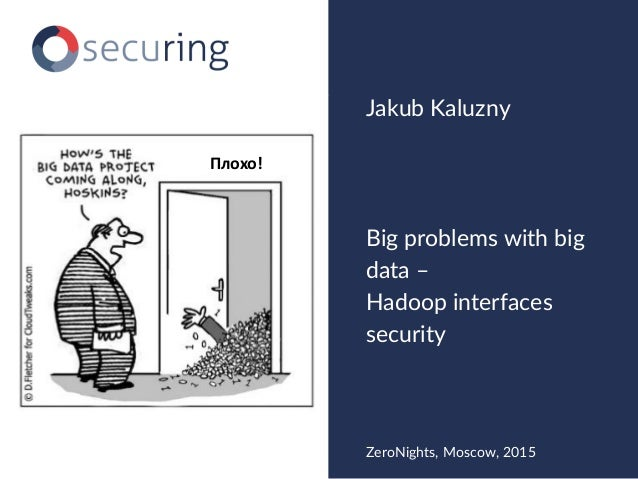 Big problems with big data – Hadoop interfaces security Jakub Kaluzny ZeroNights, Moscow, 2015 Плохо!