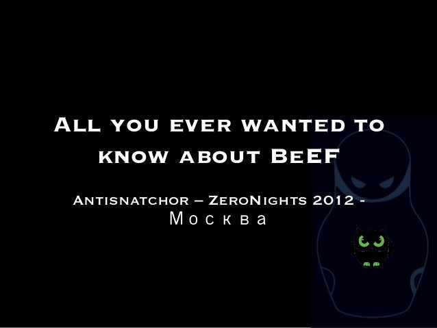 All you ever wanted to   know about BeEF Antisnatchor – ZeroNights 2012 -           Москва