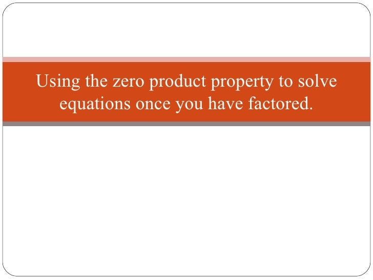 Using the zero product property to solve   equations once you have factored.