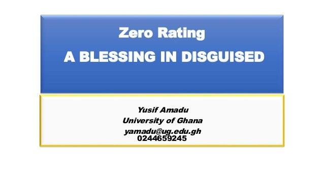 Zero Rating A BLESSING IN DISGUISED Yusif Amadu University of Ghana yamadu@ug.edu.gh 0244659245