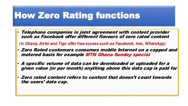 How Zero Rating functions • Telephone companies in joint agreement with content provider such as Facebook offer different ...