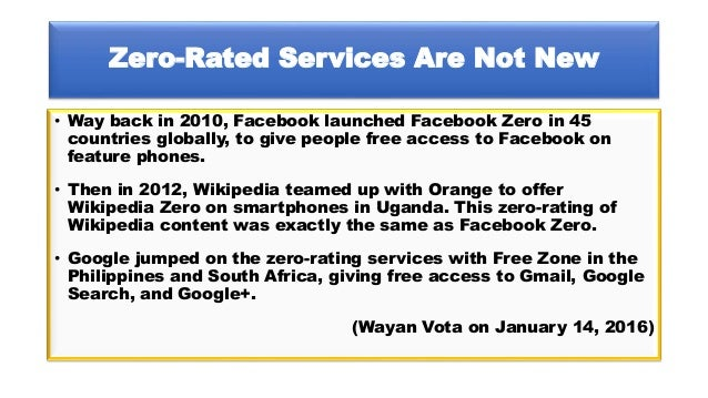Zero-Rated Services Are Not New • Way back in 2010, Facebook launched Facebook Zero in 45 countries globally, to give peop...