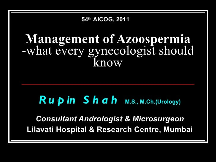 Management of Azoospermia -what every gynecologist should know Rupin Shah  M.S.,   M.Ch.(Urology) Consultant Andrologist &...