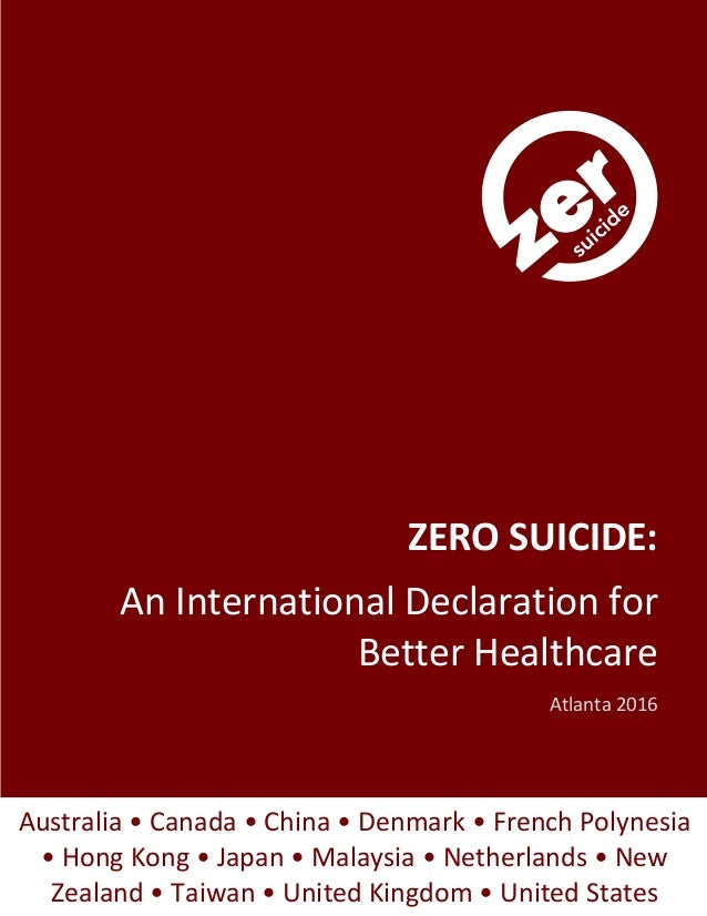 I ZERO SUICIDE: An International Declaration for Better Healthcare Atlanta 2016 Australia • Canada • China • Denmark • Fre...