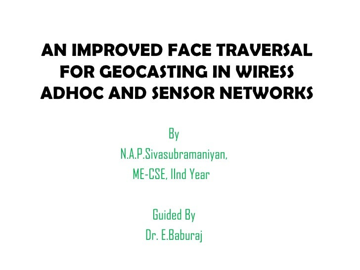 AN IMPROVED FACE TRAVERSAL FOR GEOCASTING IN WIRESS ADHOC AND SENSOR NETWORKS By N.A.P.Sivasubramaniyan, ME-CSE, IInd Year...
