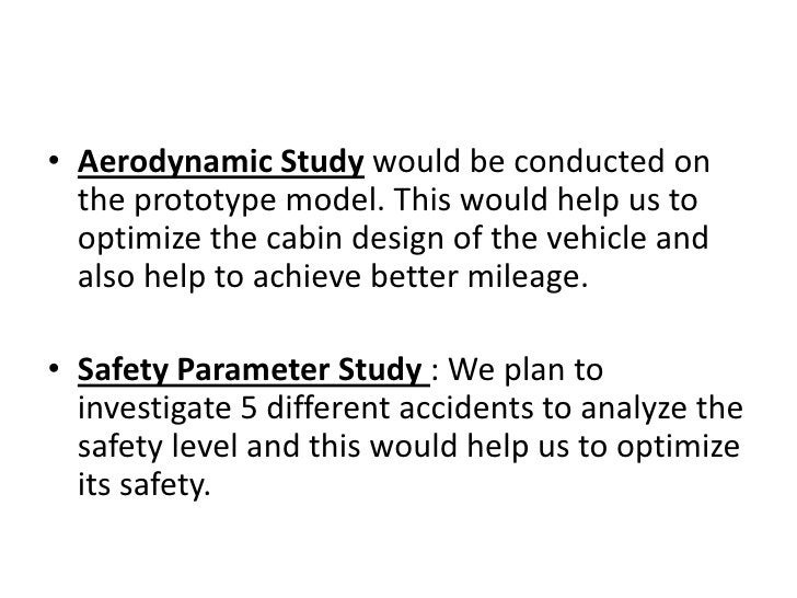 Aerodynamic Study would be conducted on the prototype model. This would help us to optimize the cabin design of the vehicl...