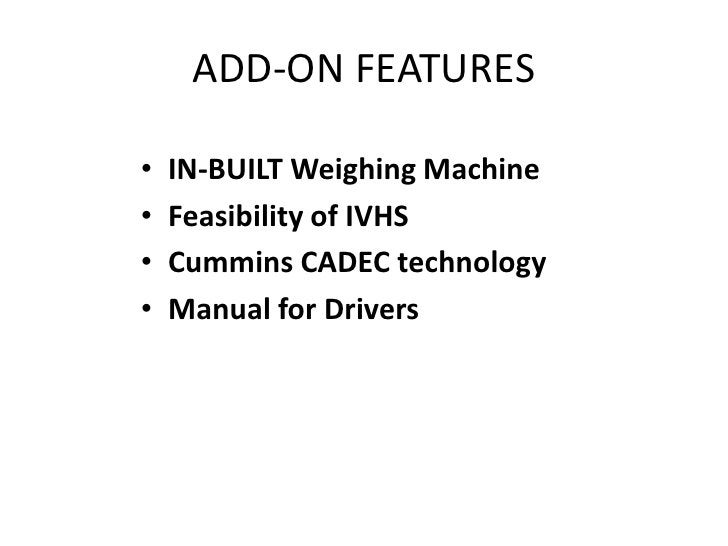 ADD-ON FEATURES<br />IN-BUILT Weighing Machine<br />Feasibility of IVHS<br />Cummins CADEC technology<br />Manual for Driv...
