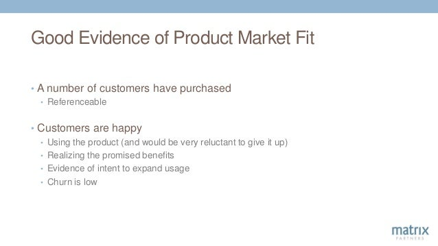Good Evidence of Product Market Fit • A number of customers have purchased • Referenceable • Customers are happy • Using t...