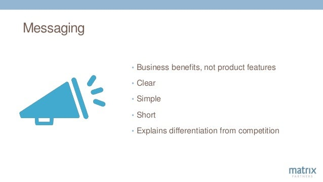 Messaging • Business benefits, not product features • Clear • Simple • Short • Explains differentiation from competition