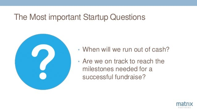 The Most important Startup Questions • When will we run out of cash? • Are we on track to reach the milestones needed for ...