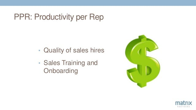 PPR: Productivity per Rep • Quality of sales hires • Sales Training and Onboarding