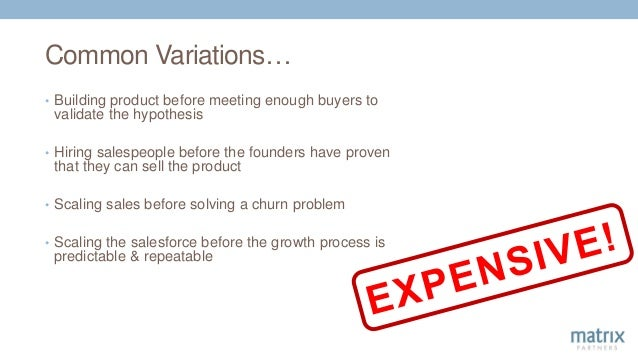 Common Variations… • Building product before meeting enough buyers to validate the hypothesis • Hiring salespeople before ...