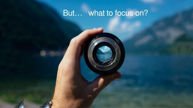 But… what to focus on?