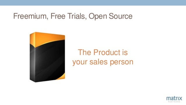 Freemium, Free Trials, Open Source The Product is your sales person