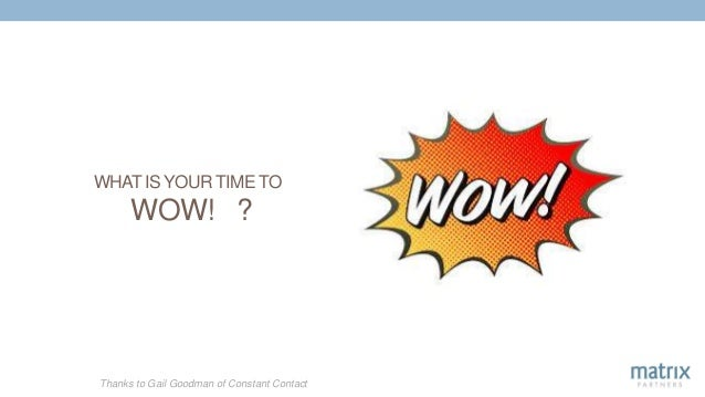 WHAT IS YOUR TIME TO WOW! ? Thanks to Gail Goodman of Constant Contact