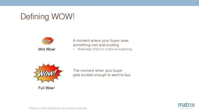 Defining WOW! Thanks to Gail Goodman of Constant Contact A moment where your buyer sees something cool and exciting • Moti...