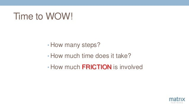 Time to WOW! • How many steps? • How much time does it take? • How much FRICTION is involved