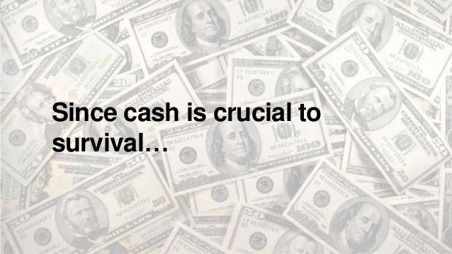 Since cash is crucial to survival…