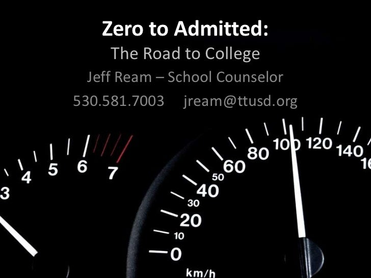 Zero to Admitted:     The Road to College  Jeff Ream – School Counselor530.581.7003 jream@ttusd.org