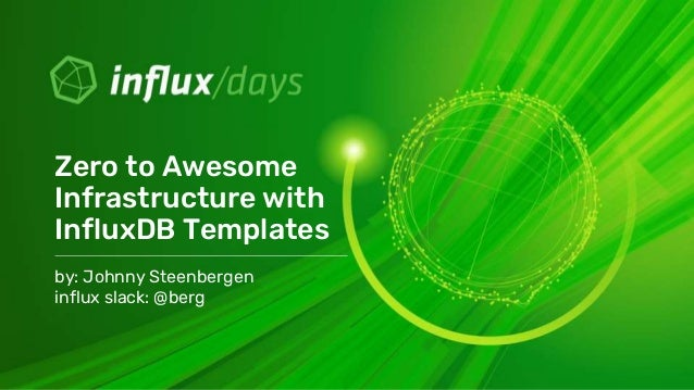by: Johnny Steenbergen influx slack: @berg Zero to Awesome Infrastructure with InfluxDB Templates