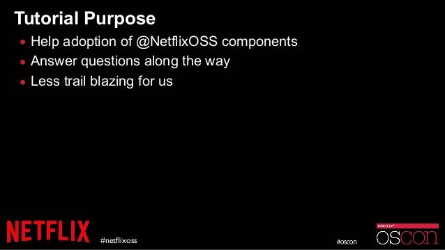 Tutorial Purpose • Help adoption of @NetflixOSS components • Answer questions along the way • Less trail blazing for us #n...