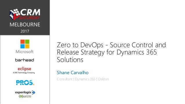 Zero to DevOps - Source Control and Release Strategy for Dynamics 365 Solutions Shane Carvalho Consultant | Dynamics 365 |...