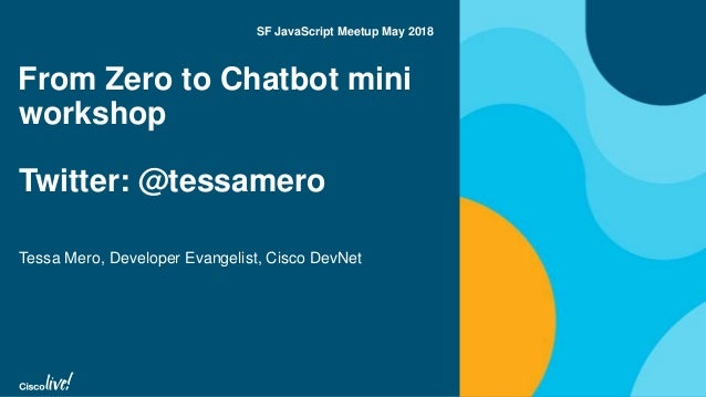From Zero to Chatbot mini workshop Twitter: @tessamero Tessa Mero, Developer Evangelist, Cisco DevNet SF JavaScript Meetup...