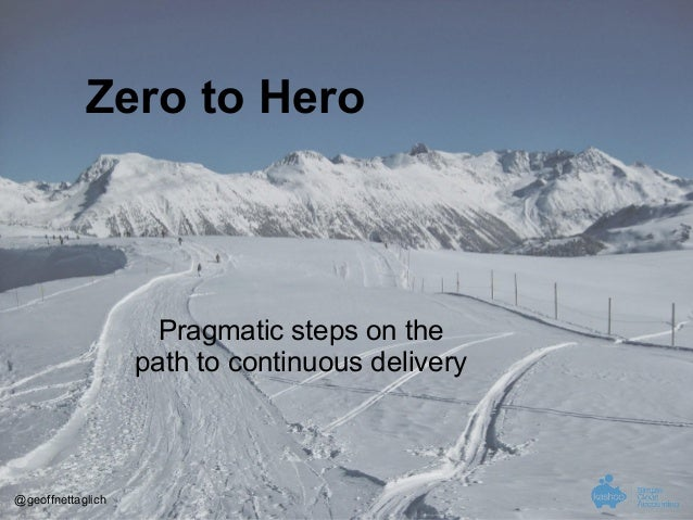 Zero to Hero  Pragmatic steps on the path to continuous delivery  @geoffnettaglich