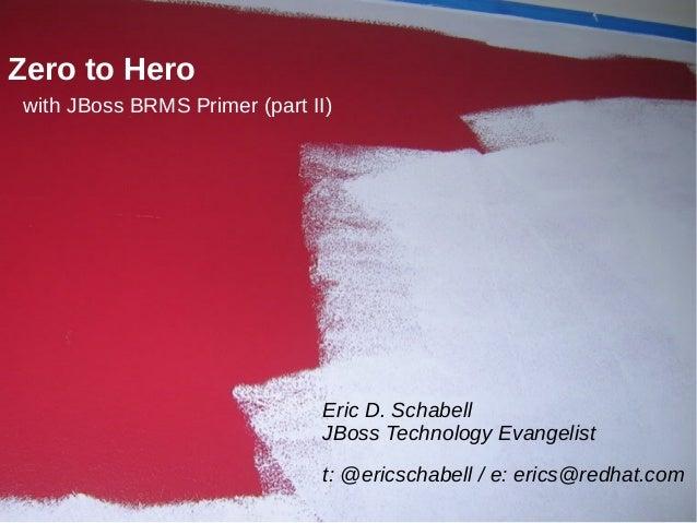 Zero to Herowith JBoss BRMS Primer (part II)                              Eric D. Schabell                              JB...