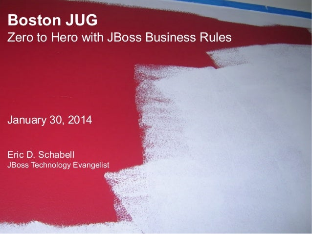 Boston JUG Zero to Hero with JBoss Business Rules  January 30, 2014 Eric D. Schabell JBoss Technology Evangelist  1